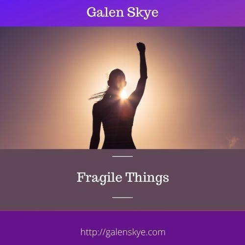 FRAGILE THINGS - Galen Skye