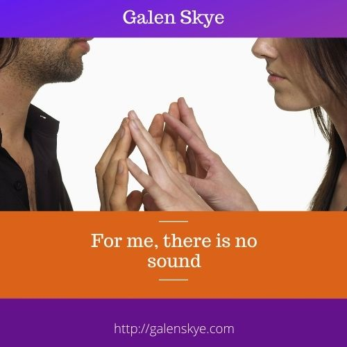 For me, there is no sound - Galen Skye