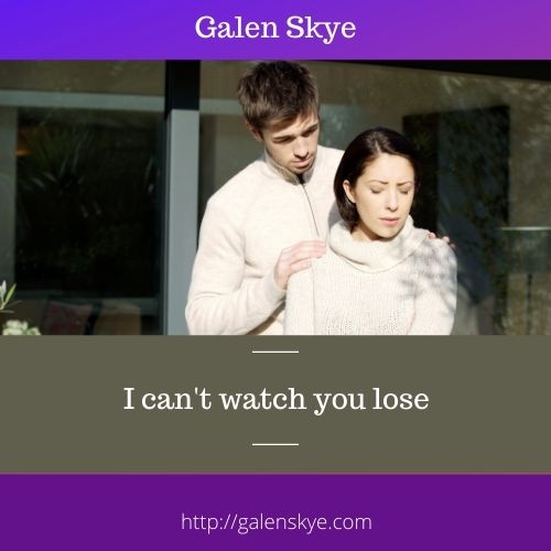 I can't watch you lose- Galen Skye